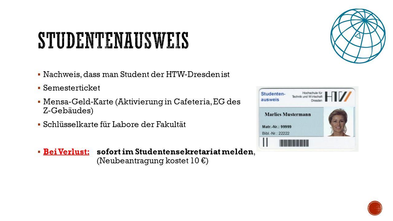  Nachweis, dass man Student der HTW-Dresden ist  Semesterticket  Mensa-Geld-Karte (Aktivierung in Cafeteria, EG des Z-Gebäudes)  Schlüsselkarte für Labore der Fakultät  Bei Verlust: sofort im Studentensekretariat melden, (Neubeantragung kostet 10 €)