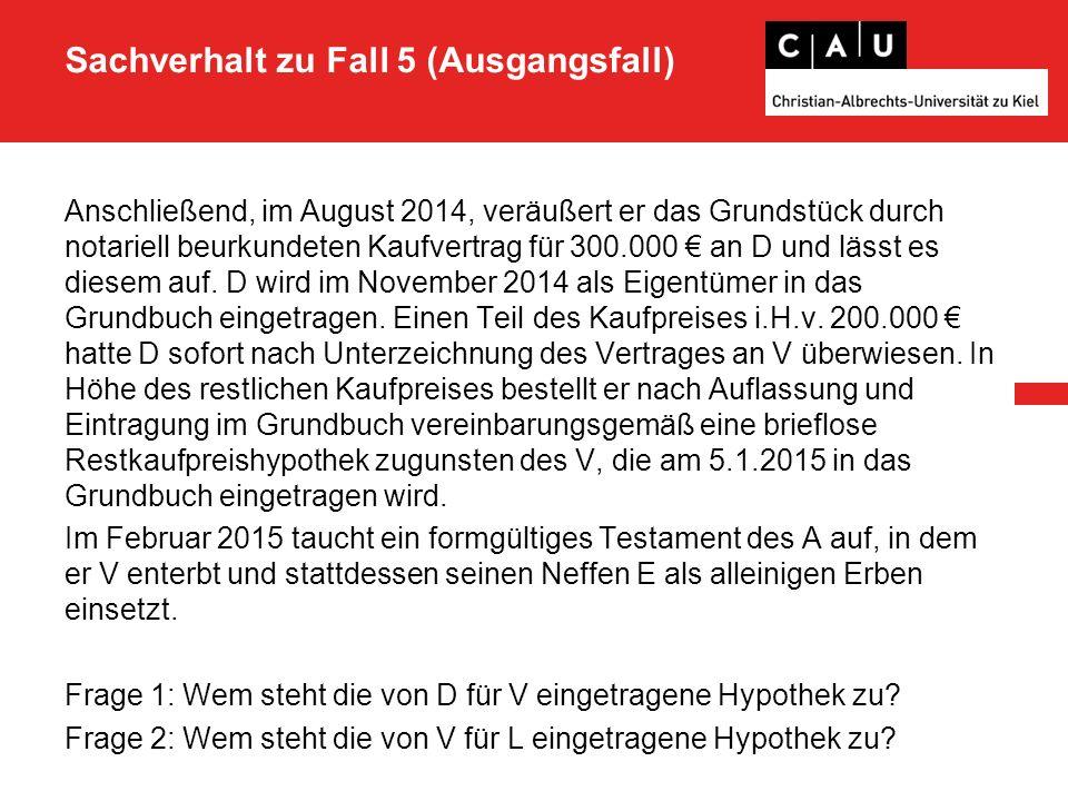 Sachverhalt zu Fall 5 (Ausgangsfall) Anschließend, im August 2014, veräußert er das Grundstück durch notariell beurkundeten Kaufvertrag für 300.000 € an D und lässt es diesem auf.