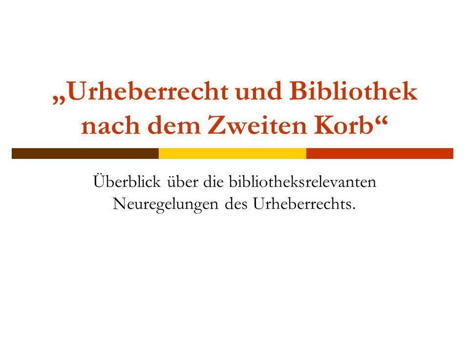 """""""Urheberrecht und Bibliothek nach dem Zweiten Korb Überblick über die bibliotheksrelevanten Neuregelungen des Urheberrechts."""
