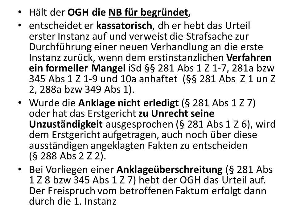 Hält der OGH die NB für begründet, entscheidet er kassatorisch, dh er hebt das Urteil erster Instanz auf und verweist die Strafsache zur Durchführung einer neuen Verhandlung an die erste Instanz zurück, wenn dem erstinstanzlichen Verfahren ein formeller Mangel iSd §§ 281 Abs 1 Z 1-7, 281a bzw 345 Abs 1 Z 1-9 und 10a anhaftet (§§ 281 Abs Z 1 un Z 2, 288a bzw 349 Abs 1).