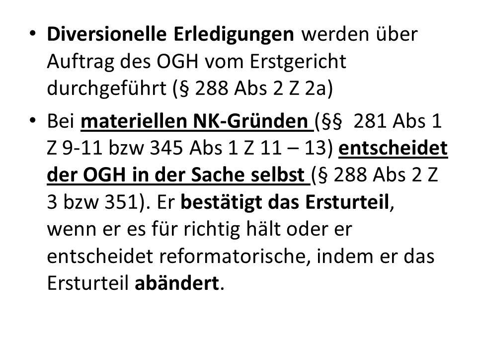Diversionelle Erledigungen werden über Auftrag des OGH vom Erstgericht durchgeführt (§ 288 Abs 2 Z 2a) Bei materiellen NK-Gründen (§§ 281 Abs 1 Z 9-11 bzw 345 Abs 1 Z 11 – 13) entscheidet der OGH in der Sache selbst (§ 288 Abs 2 Z 3 bzw 351).