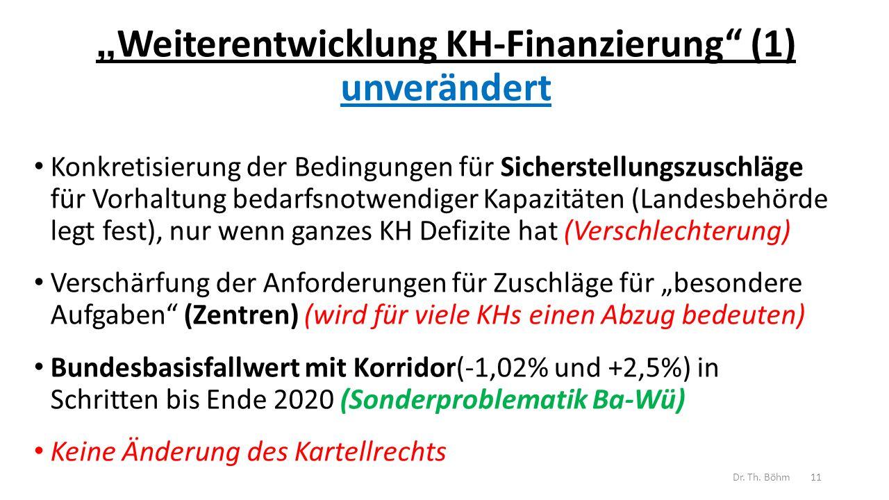 """"""" Weiterentwicklung KH-Finanzierung (1) unverändert Konkretisierung der Bedingungen für Sicherstellungszuschläge für Vorhaltung bedarfsnotwendiger Kapazitäten (Landesbehörde legt fest), nur wenn ganzes KH Defizite hat (Verschlechterung) Verschärfung der Anforderungen für Zuschläge für """"besondere Aufgaben (Zentren) (wird für viele KHs einen Abzug bedeuten) Bundesbasisfallwert mit Korridor(-1,02% und +2,5%) in Schritten bis Ende 2020 (Sonderproblematik Ba-Wü) Keine Änderung des Kartellrechts Dr."""
