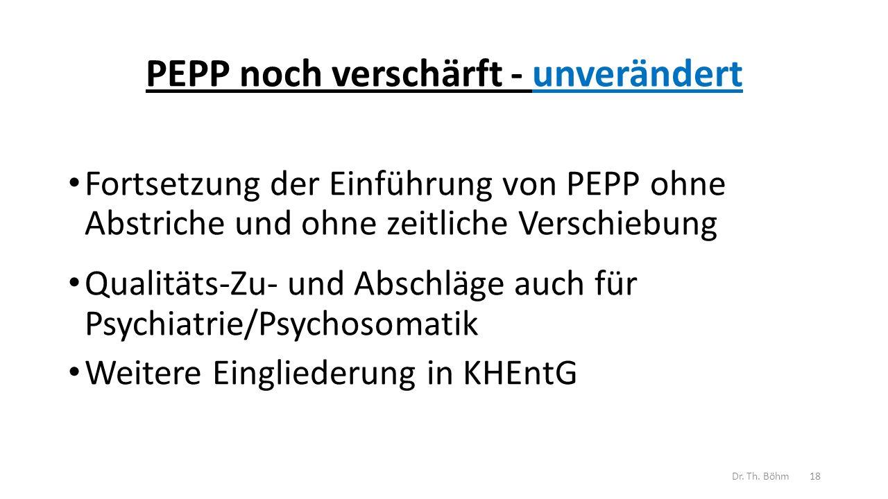 PEPP noch verschärft - unverändert Fortsetzung der Einführung von PEPP ohne Abstriche und ohne zeitliche Verschiebung Qualitäts-Zu- und Abschläge auch für Psychiatrie/Psychosomatik Weitere Eingliederung in KHEntG Dr.