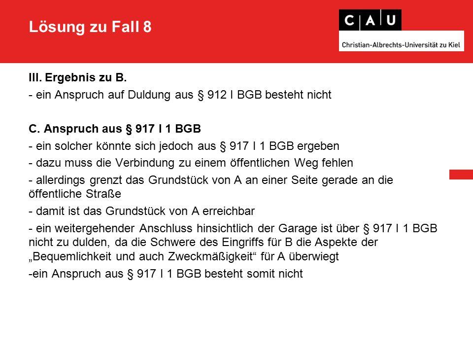 Lösung zu Fall 8 III. Ergebnis zu B. - ein Anspruch auf Duldung aus § 912 I BGB besteht nicht C.