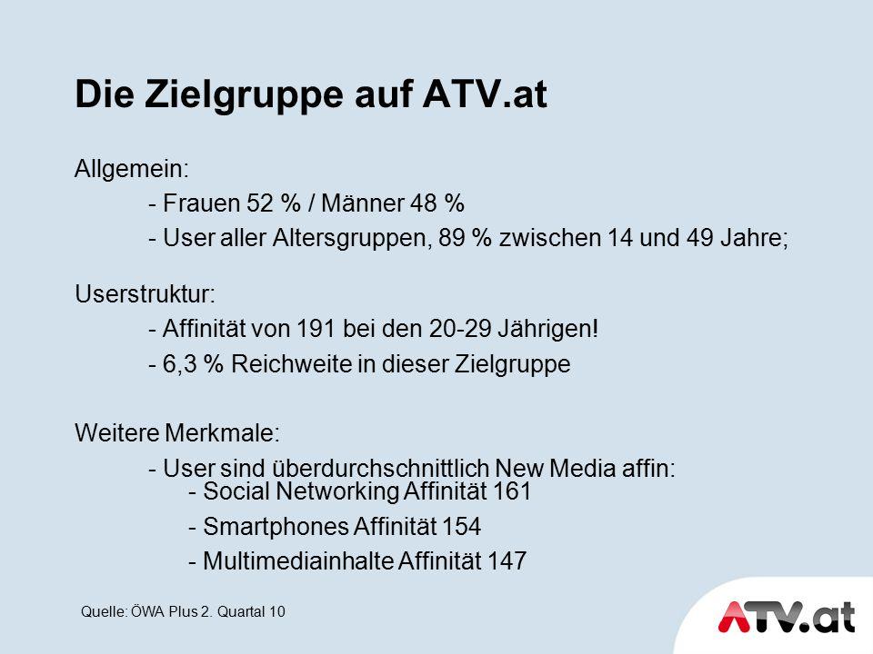 Die Zielgruppe auf ATV.at Allgemein: - Frauen 52 % / Männer 48 % - User aller Altersgruppen, 89 % zwischen 14 und 49 Jahre; Userstruktur: - Affinität von 191 bei den 20-29 Jährigen.