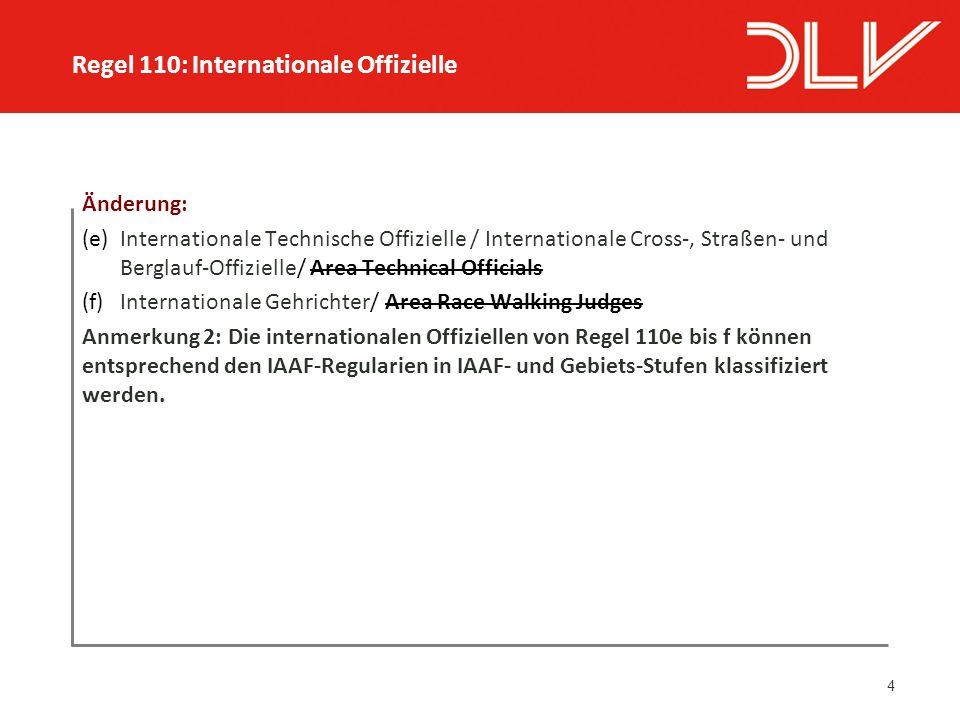 4 Änderung: (e) Internationale Technische Offizielle / Internationale Cross-, Straßen- und Berglauf-Offizielle/ Area Technical Officials (f) Internationale Gehrichter/ Area Race Walking Judges Anmerkung 2: Die internationalen Offiziellen von Regel 110e bis f können entsprechend den IAAF-Regularien in IAAF- und Gebiets-Stufen klassifiziert werden.
