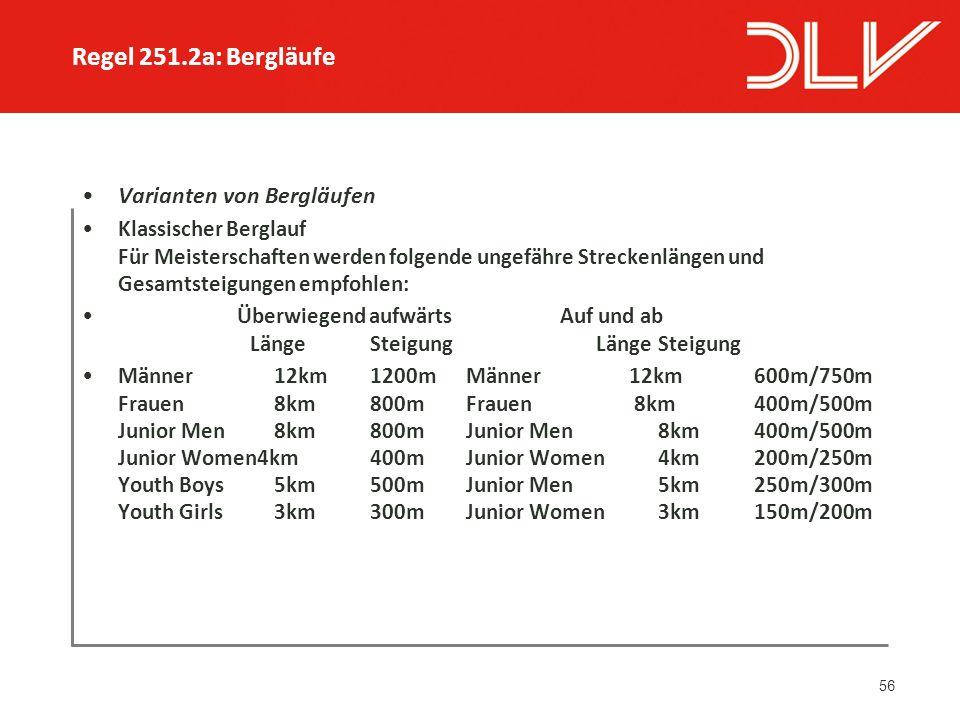 56 Varianten von Bergläufen Klassischer Berglauf Für Meisterschaften werden folgende ungefähre Streckenlängen und Gesamtsteigungen empfohlen: Überwiegend aufwärts Auf und ab LängeSteigung LängeSteigung Männer12km1200mMänner 12km600m/750m Frauen8km800mFrauen 8km400m/500m Junior Men8km800mJunior Men8km400m/500m Junior Women4km400mJunior Women4km200m/250m Youth Boys5km500mJunior Men5km250m/300m Youth Girls3km300mJunior Women3km150m/200m Regel 251.2a: Bergläufe