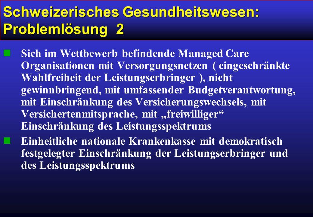 """Schweizerisches Gesundheitswesen: Problemlösung 2 nSich im Wettbewerb befindende Managed Care Organisationen mit Versorgungsnetzen ( eingeschränkte Wahlfreiheit der Leistungserbringer ), nicht gewinnbringend, mit umfassender Budgetverantwortung, mit Einschränkung des Versicherungswechsels, mit Versichertenmitsprache, mit """"freiwilliger Einschränkung des Leistungsspektrums nEinheitliche nationale Krankenkasse mit demokratisch festgelegter Einschränkung der Leistungserbringer und des Leistungsspektrums"""
