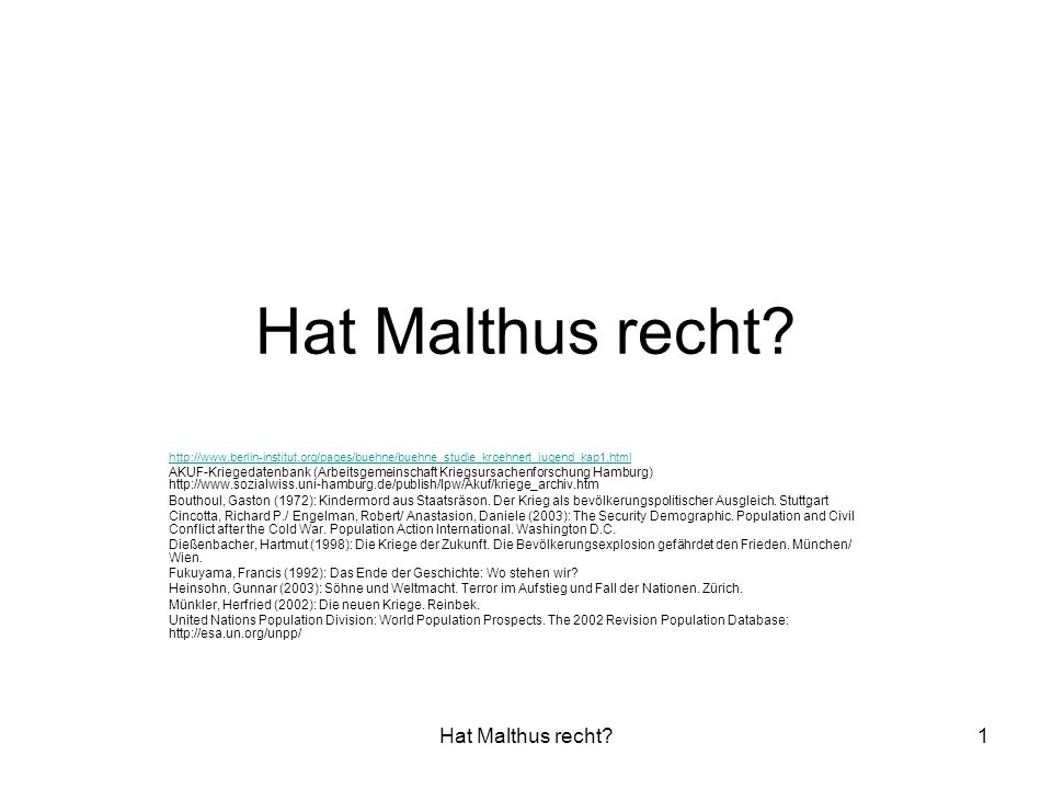 Hat Malthus recht?12 Malthus´ Schlussfolgerung war nun, dass es nur zwei Möglichkeiten gibt, um die Bevölkerungszahlen gering zu halten oder zu regulieren:  preventive checks : Faktoren, die die Geburtenhäufigkeit vermindern, wie das kirchliche Gebot der Ehe oder ein staatlich verordnetes Mindestheiratsalter  positive checks : Faktoren, die die Sterblichkeit erhöhen Der Bevölkerungsdruck forciert Kriege (Die Rekrutierung von Söldnerheeren wird - so Malthus - möglich durch die Armut der Bevölkerung).