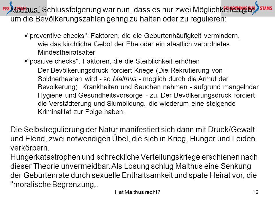 Hat Malthus recht?12 Malthus´ Schlussfolgerung war nun, dass es nur zwei Möglichkeiten gibt, um die Bevölkerungszahlen gering zu halten oder zu reguli