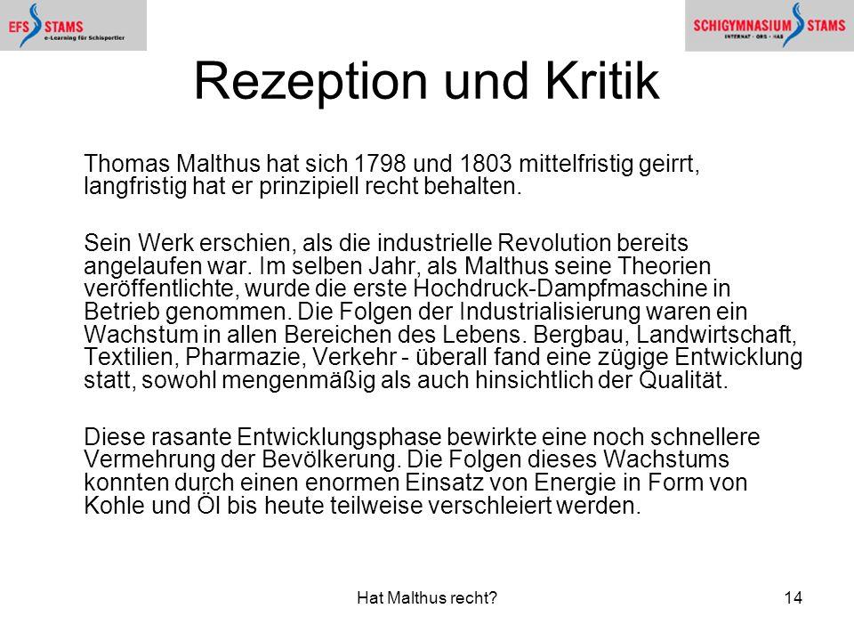 Hat Malthus recht?14 Rezeption und Kritik Thomas Malthus hat sich 1798 und 1803 mittelfristig geirrt, langfristig hat er prinzipiell recht behalten. S