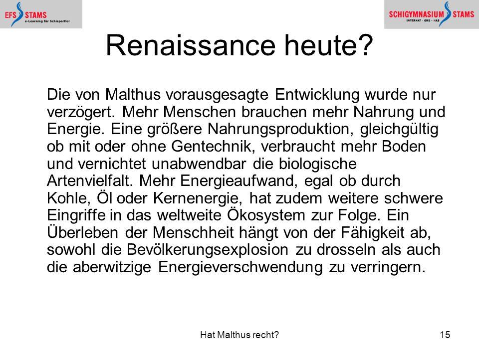Hat Malthus recht?15 Renaissance heute? Die von Malthus vorausgesagte Entwicklung wurde nur verzögert. Mehr Menschen brauchen mehr Nahrung und Energie
