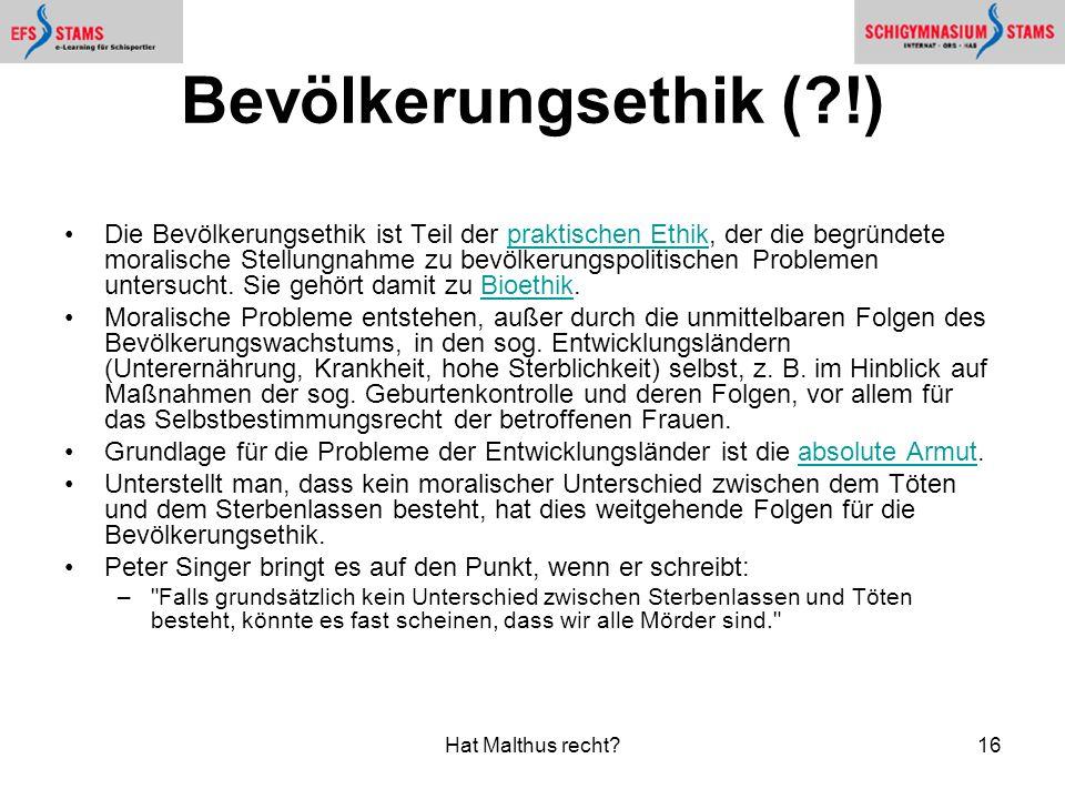 Hat Malthus recht?16 Bevölkerungsethik (?!) Die Bevölkerungsethik ist Teil der praktischen Ethik, der die begründete moralische Stellungnahme zu bevölkerungspolitischen Problemen untersucht.