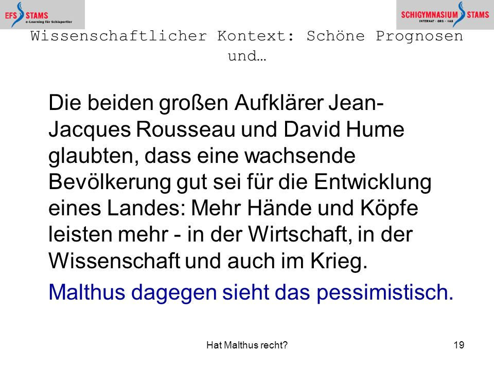 Hat Malthus recht?19 Wissenschaftlicher Kontext: Schöne Prognosen und… Die beiden großen Aufklärer Jean- Jacques Rousseau und David Hume glaubten, das