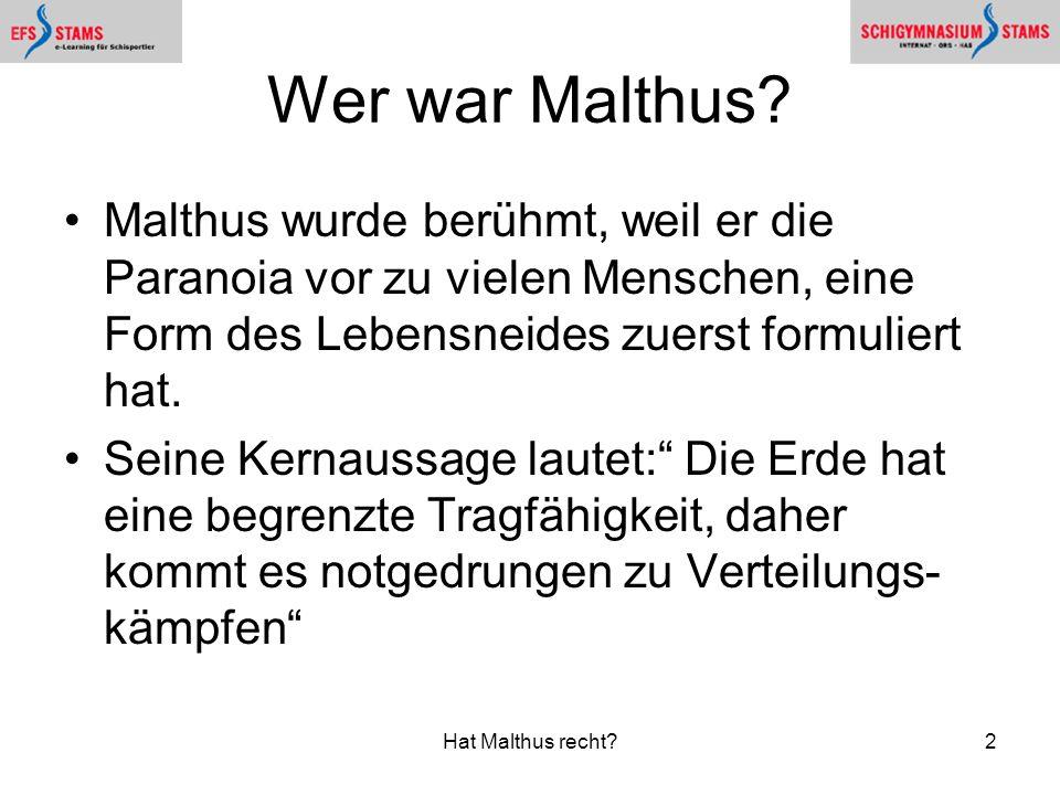 Hat Malthus recht?2 Wer war Malthus? Malthus wurde berühmt, weil er die Paranoia vor zu vielen Menschen, eine Form des Lebensneides zuerst formuliert