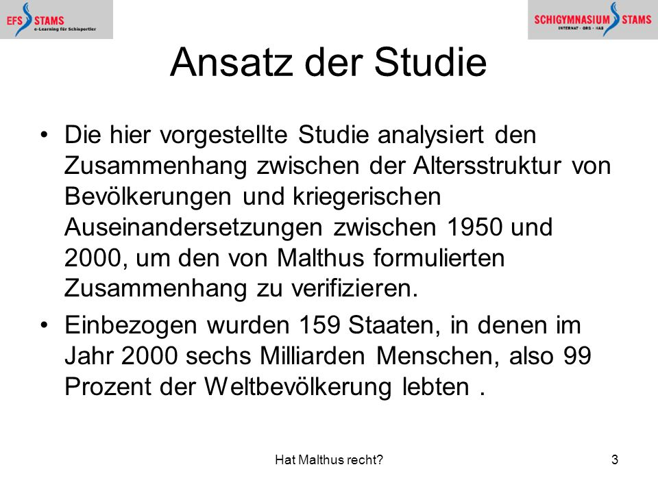 Hat Malthus recht?3 Ansatz der Studie Die hier vorgestellte Studie analysiert den Zusammenhang zwischen der Altersstruktur von Bevölkerungen und kriegerischen Auseinandersetzungen zwischen 1950 und 2000, um den von Malthus formulierten Zusammenhang zu verifizieren.