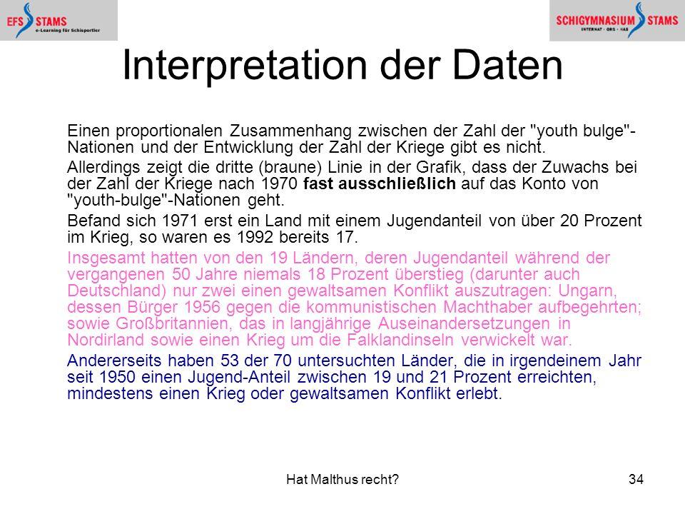 Hat Malthus recht?34 Interpretation der Daten Einen proportionalen Zusammenhang zwischen der Zahl der youth bulge - Nationen und der Entwicklung der Zahl der Kriege gibt es nicht.