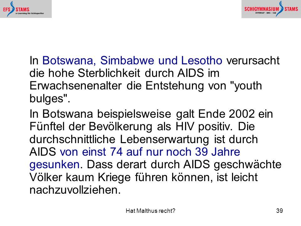 Hat Malthus recht?39 In Botswana, Simbabwe und Lesotho verursacht die hohe Sterblichkeit durch AIDS im Erwachsenenalter die Entstehung von youth bulges .