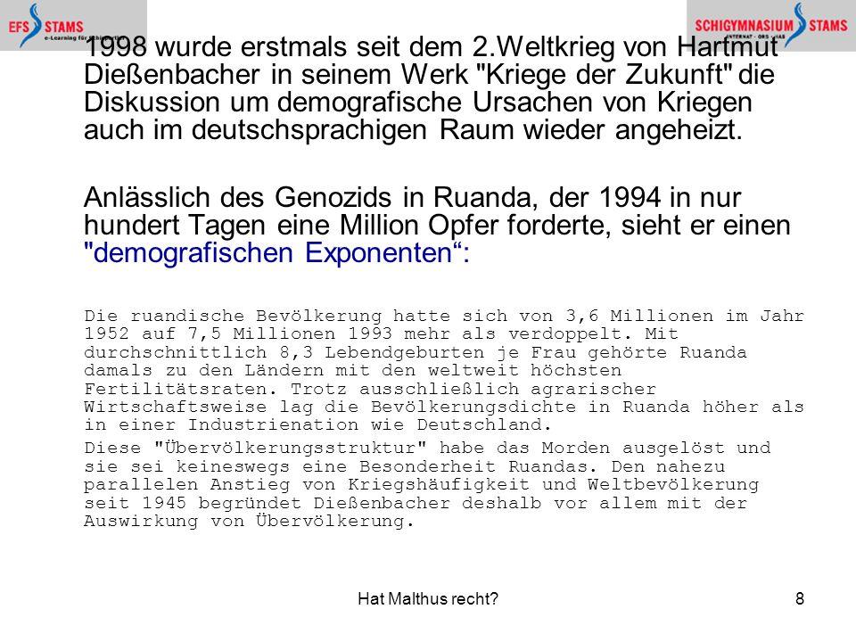 Hat Malthus recht?8 1998 wurde erstmals seit dem 2.Weltkrieg von Hartmut Dießenbacher in seinem Werk Kriege der Zukunft die Diskussion um demografische Ursachen von Kriegen auch im deutschsprachigen Raum wieder angeheizt.