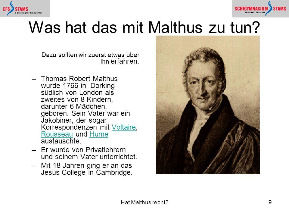 Hat Malthus recht?9 Was hat das mit Malthus zu tun? Dazu sollten wir zuerst etwas über ihn erfahren. –Thomas Robert Malthus wurde 1766 in Dorking südl