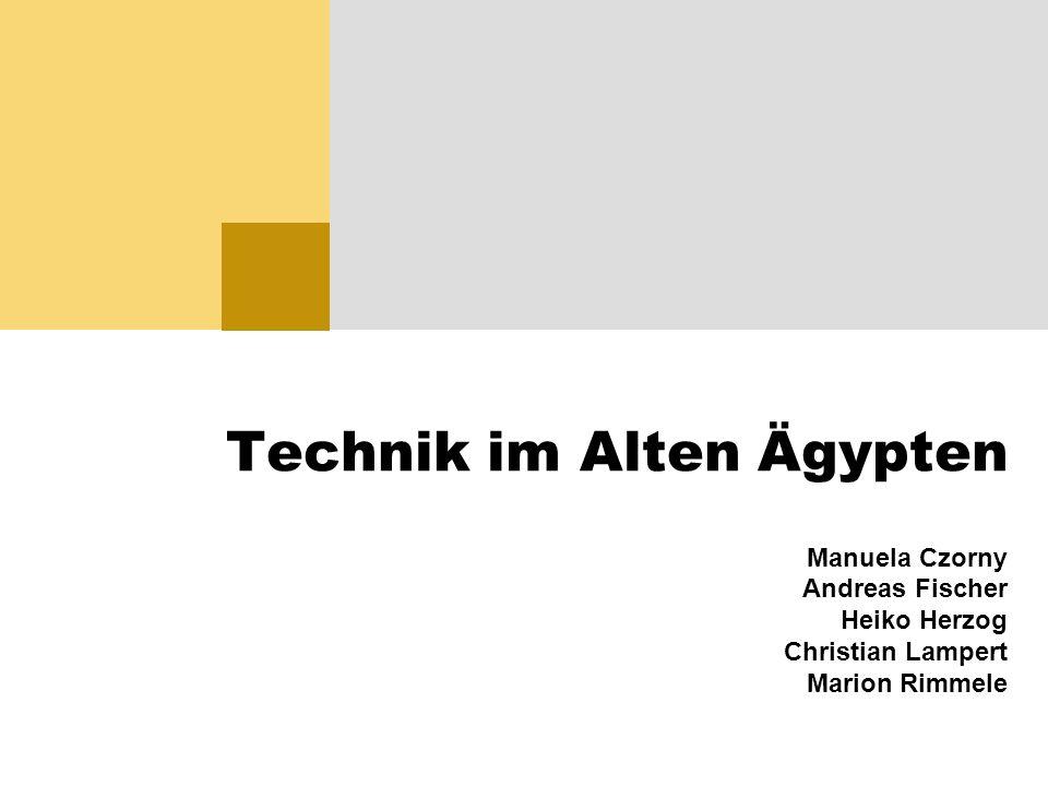 Technik im Alten Ägypten Manuela Czorny Andreas Fischer Heiko Herzog Christian Lampert Marion Rimmele