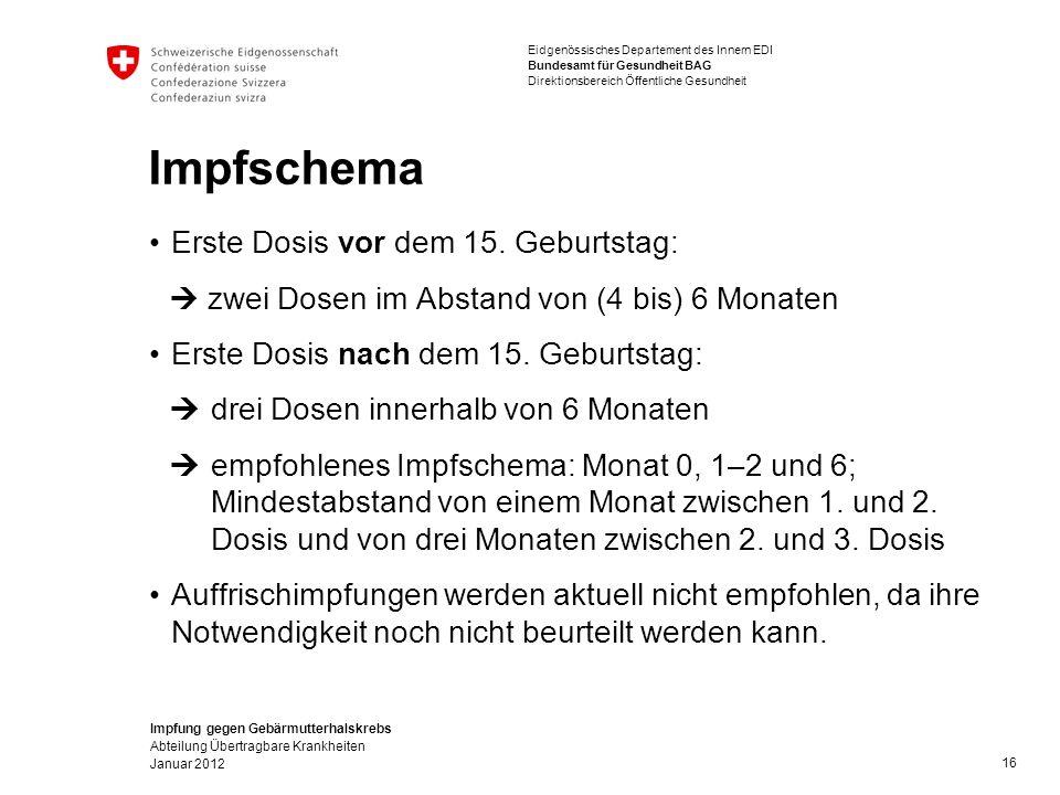Impfung gegen Gebärmutterhalskrebs Abteilung Übertragbare Krankheiten Januar 2012 Eidgenössisches Departement des Innern EDI Bundesamt für Gesundheit BAG Direktionsbereich Öffentliche Gesundheit Impfschema Erste Dosis vor dem 15.
