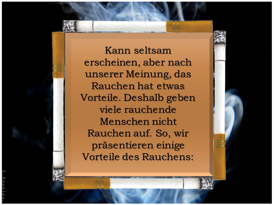 Kann seltsam erscheinen, aber nach unserer Meinung, das Rauchen hat etwas Vorteile.