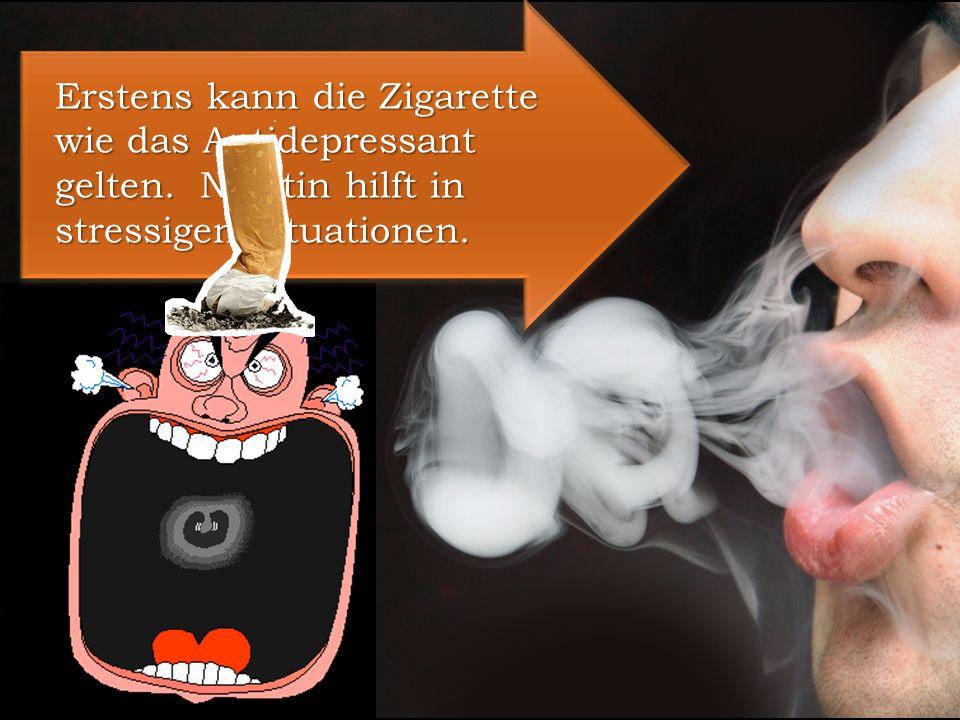 Erstens kann die Zigarette wie das Antidepressant gelten. Nikotin hilft in stressigen Situationen.