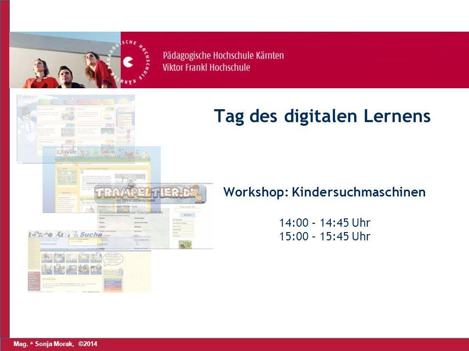 Mag. a Sonja Morak, ©2014 Tag des digitalen Lernens Workshop: Kindersuchmaschinen 14:00 – 14:45 Uhr 15:00 – 15:45 Uhr