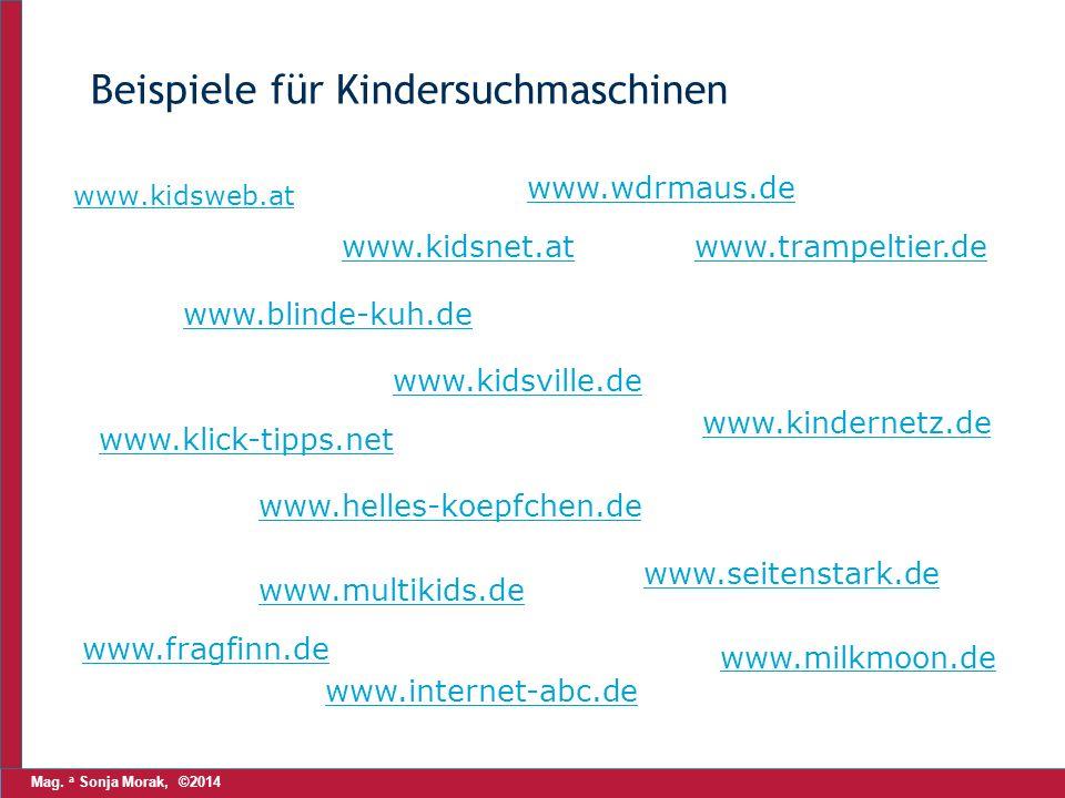 Mag. a Sonja Morak, ©2014 Beispiele für Kindersuchmaschinen www.kidsweb.at www.kidsnet.at www.wdrmaus.de www.blinde-kuh.de www.klick-tipps.net www.kid