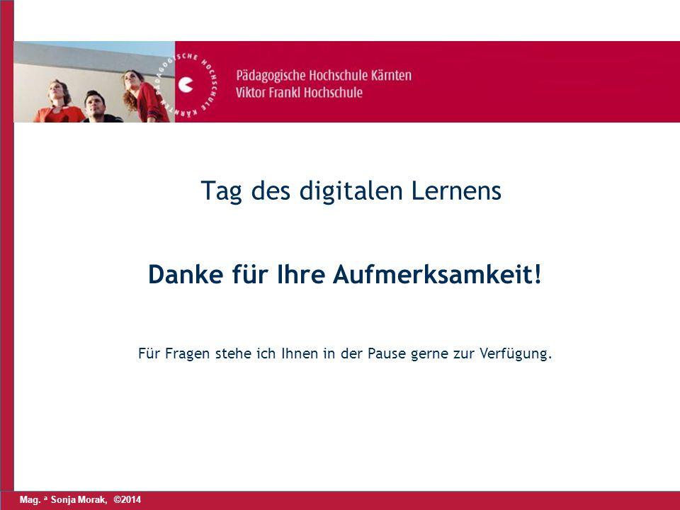 Mag. a Sonja Morak, ©2014 Tag des digitalen Lernens Danke für Ihre Aufmerksamkeit.