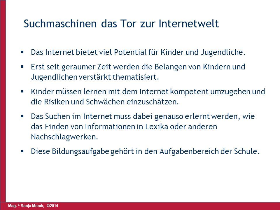 Mag. a Sonja Morak, ©2014 Suchmaschinen das Tor zur Internetwelt  Das Internet bietet viel Potential für Kinder und Jugendliche.  Erst seit geraumer