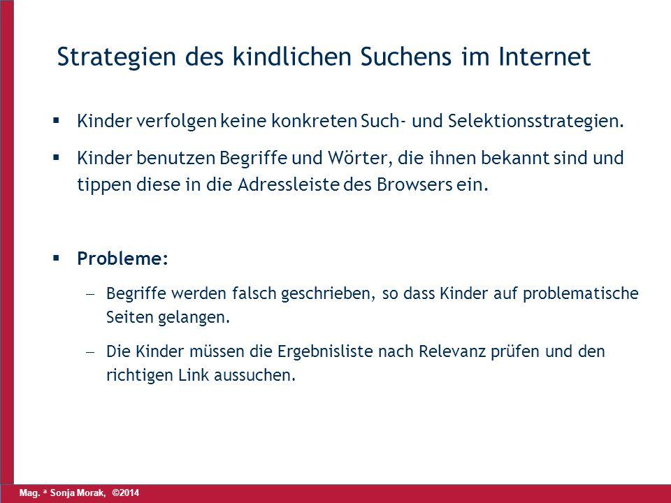 Mag. a Sonja Morak, ©2014 Strategien des kindlichen Suchens im Internet  Kinder verfolgen keine konkreten Such- und Selektionsstrategien.  Kinder be