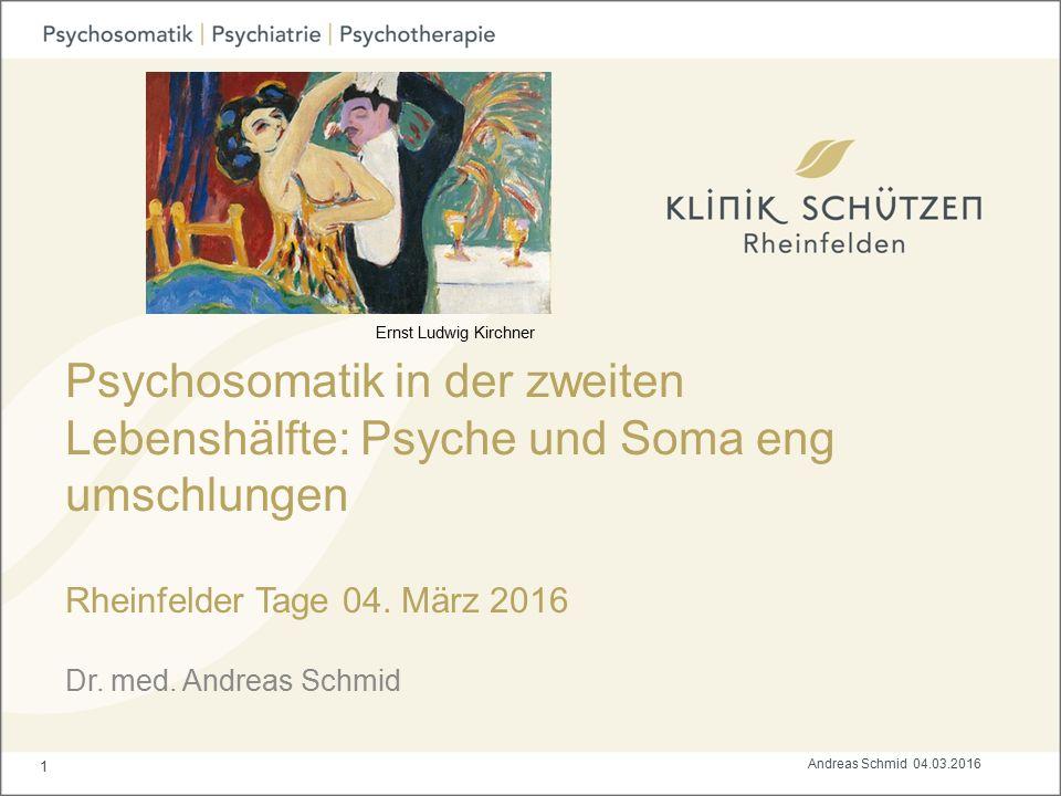 Psychosomatik in der zweiten Lebenshälfte: Psyche und Soma eng umschlungen Rheinfelder Tage 04. März 2016 Dr. med. Andreas Schmid 1 Andreas Schmid 04.