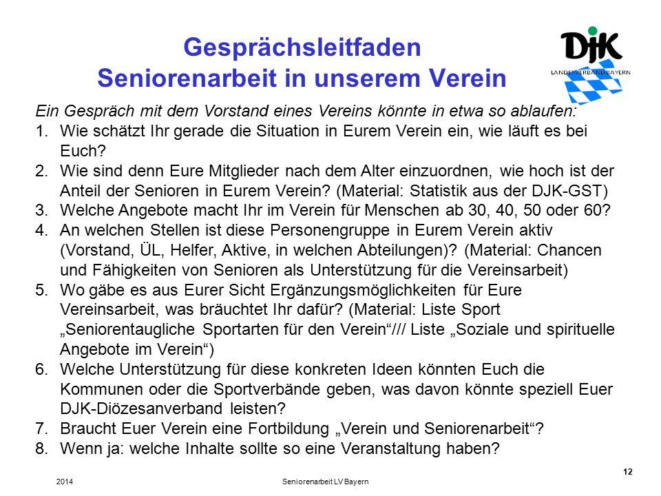 12 Gesprächsleitfaden Seniorenarbeit in unserem Verein Seniorenarbeit LV Bayern2014 Ein Gespräch mit dem Vorstand eines Vereins könnte in etwa so ablaufen: 1.Wie schätzt Ihr gerade die Situation in Eurem Verein ein, wie läuft es bei Euch.