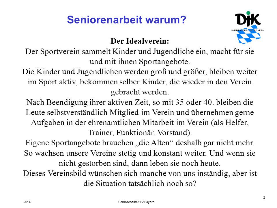 14 Seniorentauglicher Sport für den Verein Seniorenarbeit LV Bayern2014 Fülle von Angeboten: Gesundheitssport neue Ansätze im Sport Spaßfaktor (und keine einseitige Ausrichtung auf Gesundheit) neue Konzepte, wie sportartspezifische Komponenten das Training im Alter ohne Überlastungen bereichern können.
