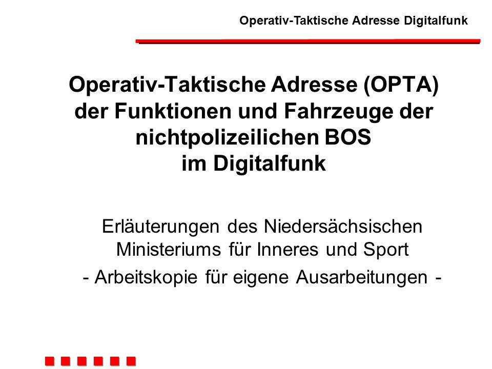 Operativ-Taktische Adresse Digitalfunk Operativ-Taktische Adresse (OPTA) der Funktionen und Fahrzeuge der nichtpolizeilichen BOS im Digitalfunk Erläuterungen des Niedersächsischen Ministeriums für Inneres und Sport - Arbeitskopie für eigene Ausarbeitungen -
