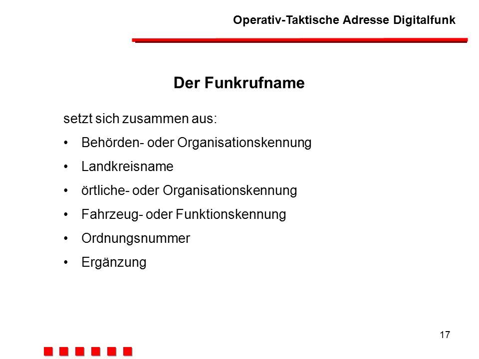 Operativ-Taktische Adresse Digitalfunk 17 Der Funkrufname setzt sich zusammen aus: Behörden- oder Organisationskennung Landkreisname örtliche- oder Organisationskennung Fahrzeug- oder Funktionskennung Ordnungsnummer Ergänzung