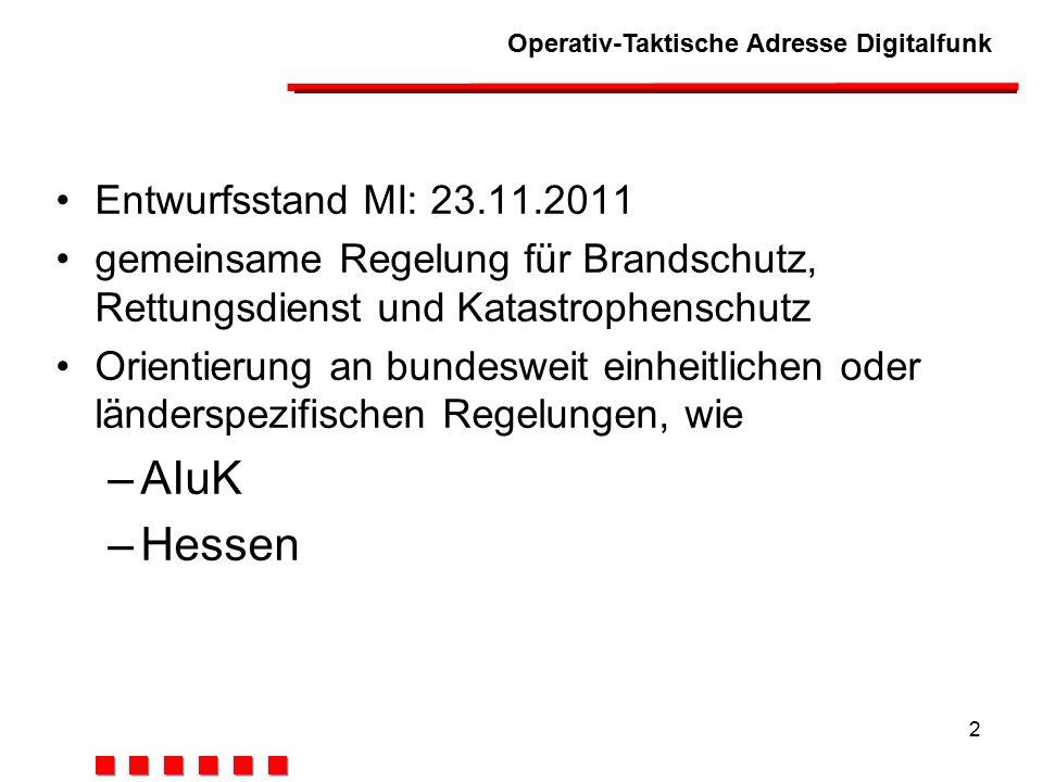 Operativ-Taktische Adresse Digitalfunk 2 Entwurfsstand MI: 23.11.2011 gemeinsame Regelung für Brandschutz, Rettungsdienst und Katastrophenschutz Orientierung an bundesweit einheitlichen oder länderspezifischen Regelungen, wie –AIuK –Hessen