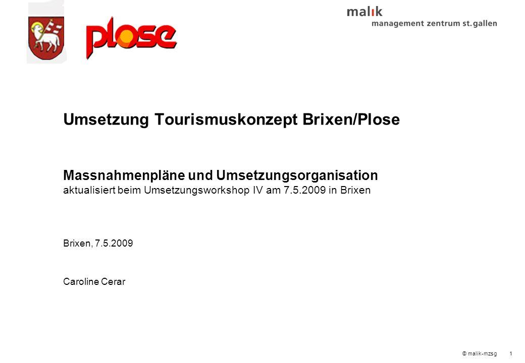 © malik-mzsg1 Umsetzung Tourismuskonzept Brixen/Plose Massnahmenpläne und Umsetzungsorganisation aktualisiert beim Umsetzungsworkshop IV am 7.5.2009 in Brixen Brixen, 7.5.2009 Caroline Cerar