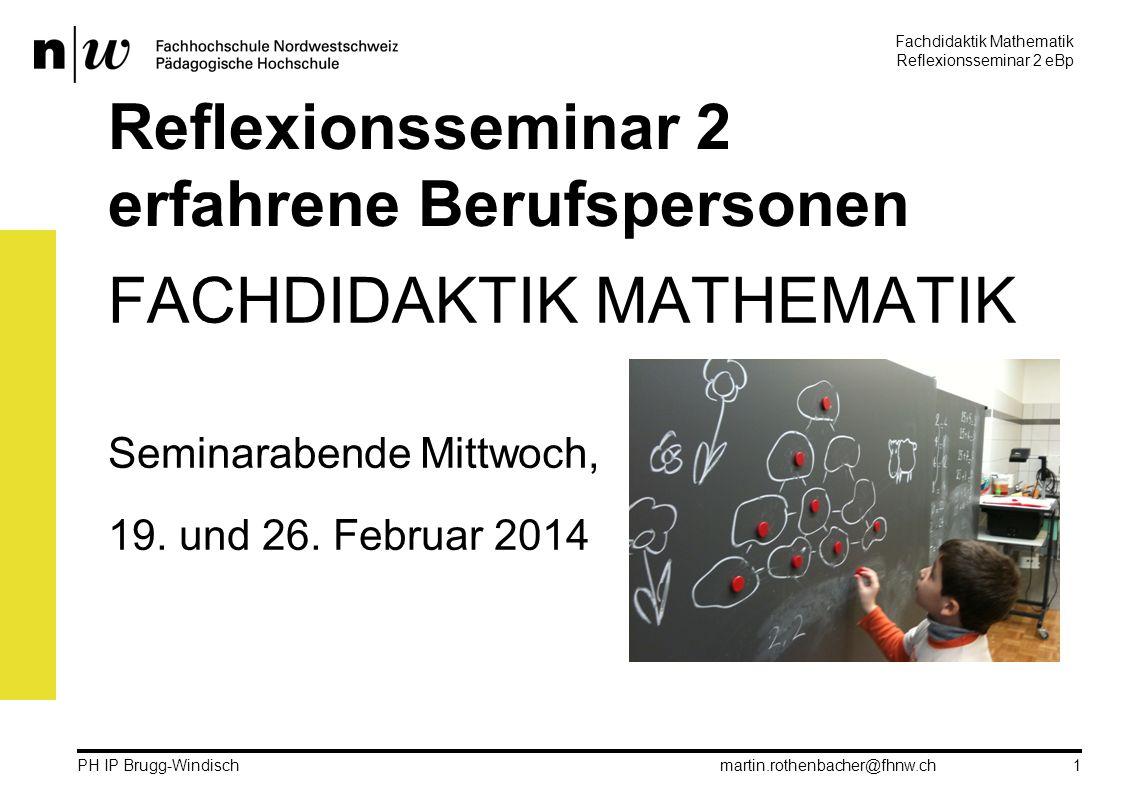 Fachdidaktik Mathematik Reflexionsseminar 2 eBp martin.rothenbacher@fhnw.ch PH IP Brugg-Windisch 1 Reflexionsseminar 2 erfahrene Berufspersonen FACHDIDAKTIK MATHEMATIK Seminarabende Mittwoch, 19.