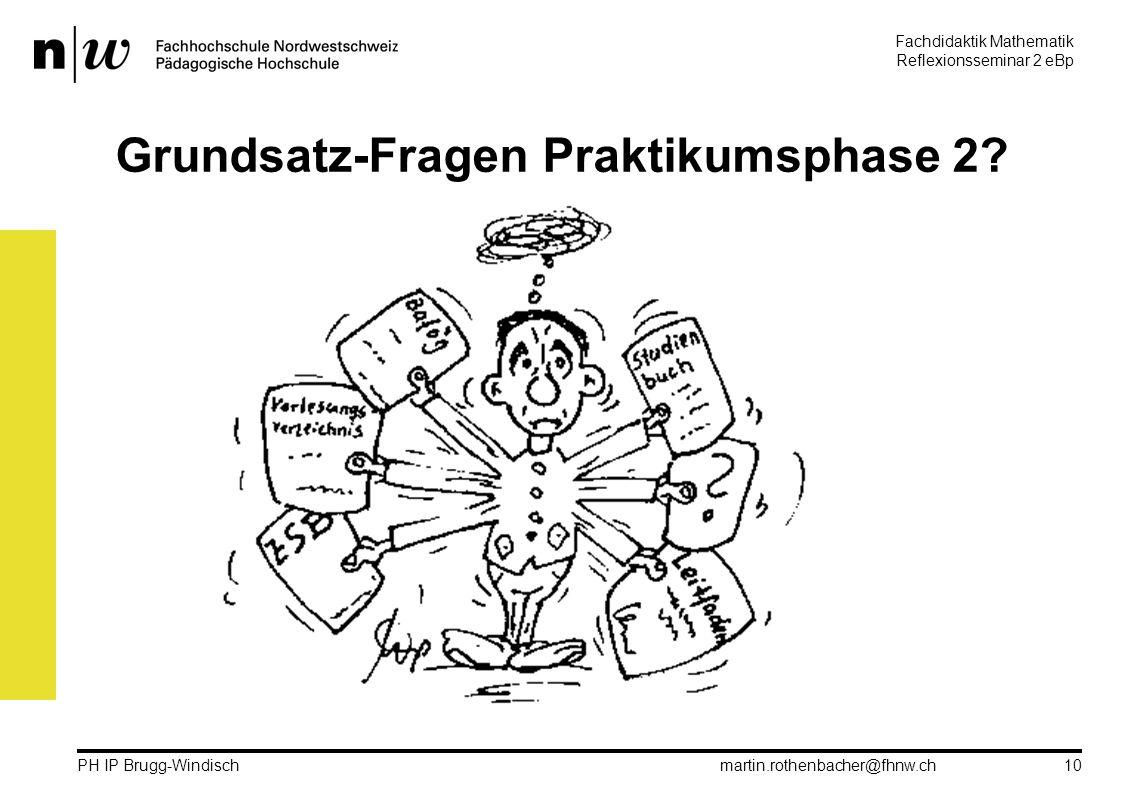 Fachdidaktik Mathematik Reflexionsseminar 2 eBp martin.rothenbacher@fhnw.ch PH IP Brugg-Windisch 10 Grundsatz-Fragen Praktikumsphase 2?