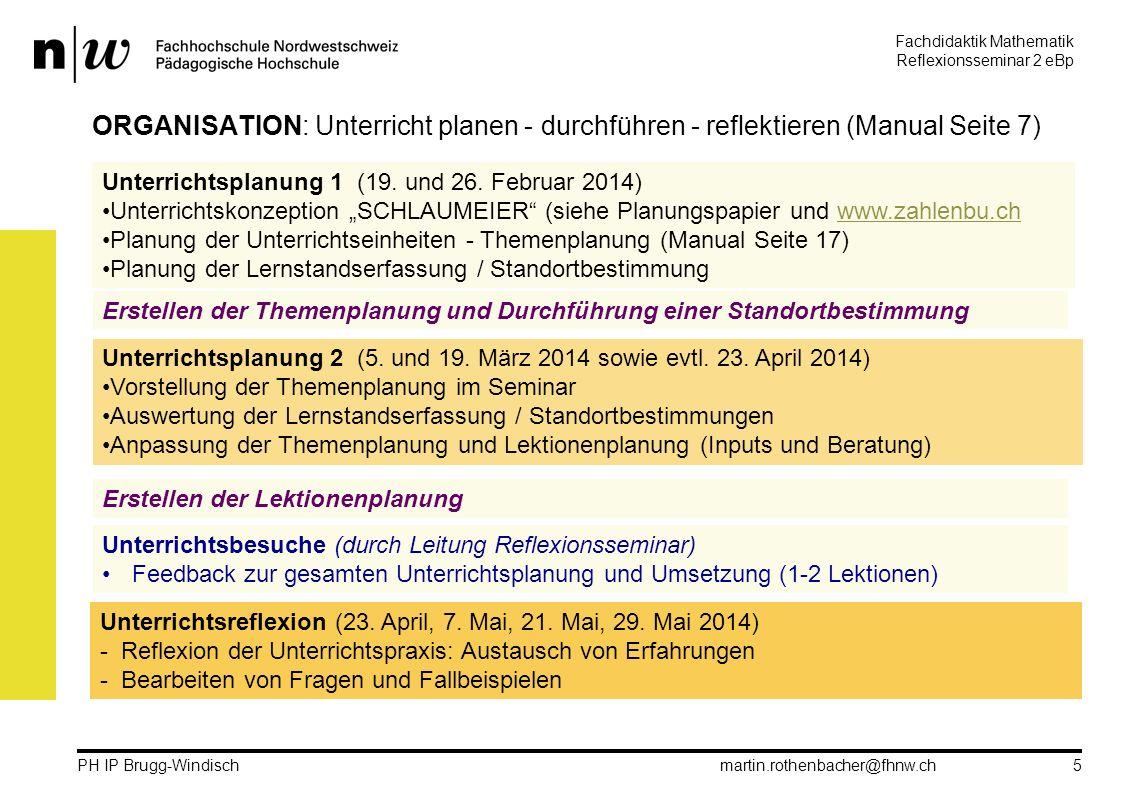 Fachdidaktik Mathematik Reflexionsseminar 2 eBp martin.rothenbacher@fhnw.ch PH IP Brugg-Windisch 5 ORGANISATION: Unterricht planen - durchführen - reflektieren (Manual Seite 7) Unterrichtsplanung 1 (19.