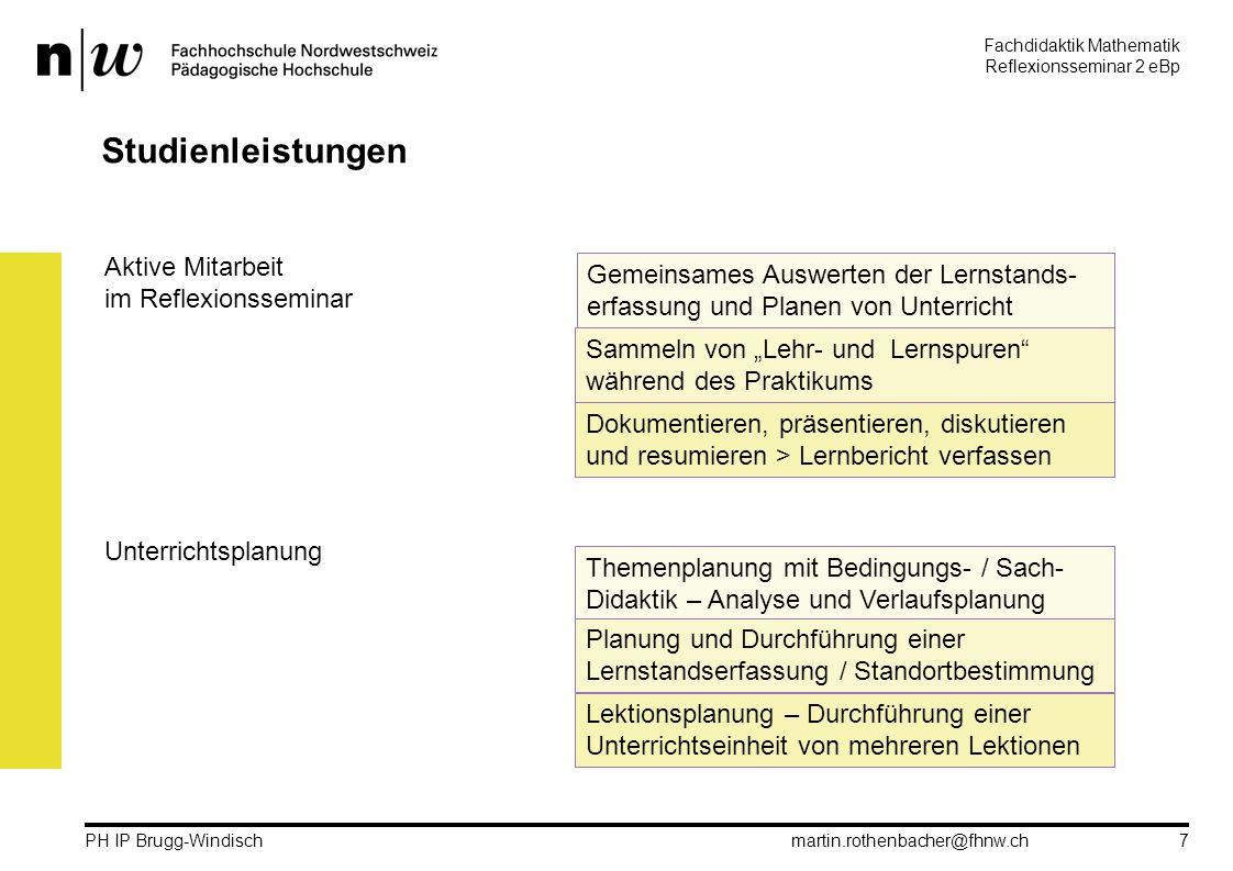 """Fachdidaktik Mathematik Reflexionsseminar 2 eBp martin.rothenbacher@fhnw.ch PH IP Brugg-Windisch 7 Studienleistungen Aktive Mitarbeit im Reflexionsseminar Gemeinsames Auswerten der Lernstands- erfassung und Planen von Unterricht Sammeln von """"Lehr- und Lernspuren während des Praktikums Dokumentieren, präsentieren, diskutieren und resumieren > Lernbericht verfassen Unterrichtsplanung Themenplanung mit Bedingungs- / Sach- Didaktik – Analyse und Verlaufsplanung Planung und Durchführung einer Lernstandserfassung / Standortbestimmung Lektionsplanung – Durchführung einer Unterrichtseinheit von mehreren Lektionen"""