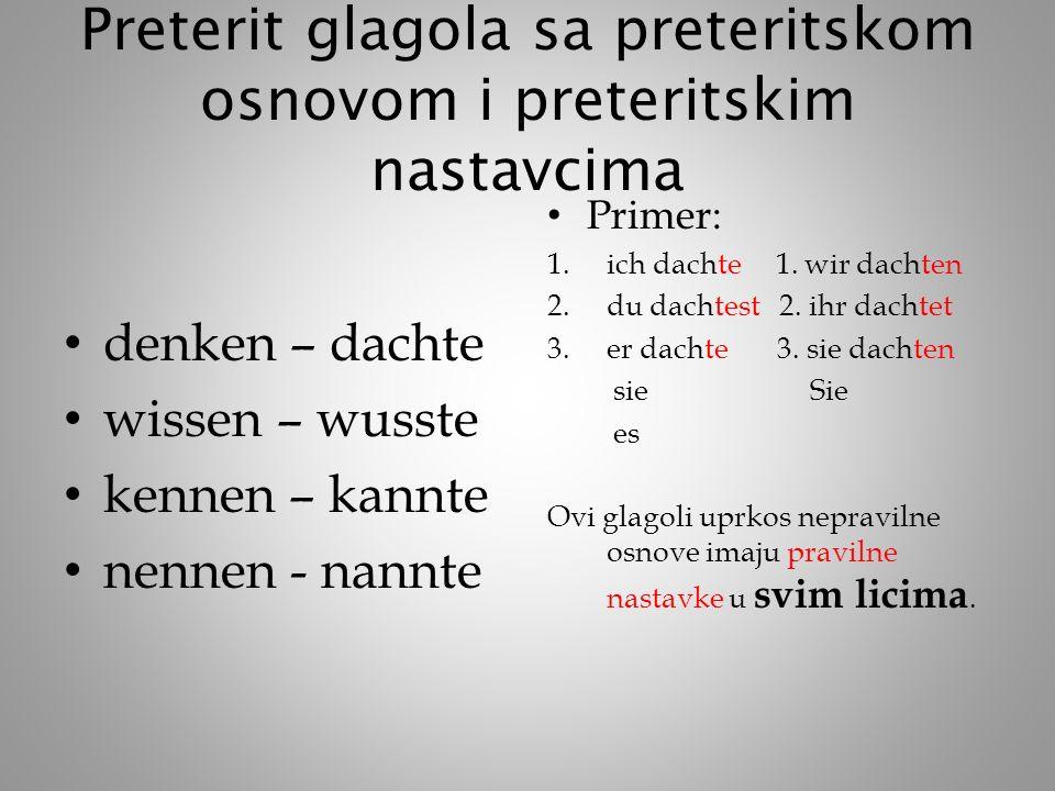Preterit glagola sa preteritskom osnovom i preteritskim nastavcima denken – dachte wissen – wusste kennen – kannte nennen - nannte Primer: 1.ich dachte 1.