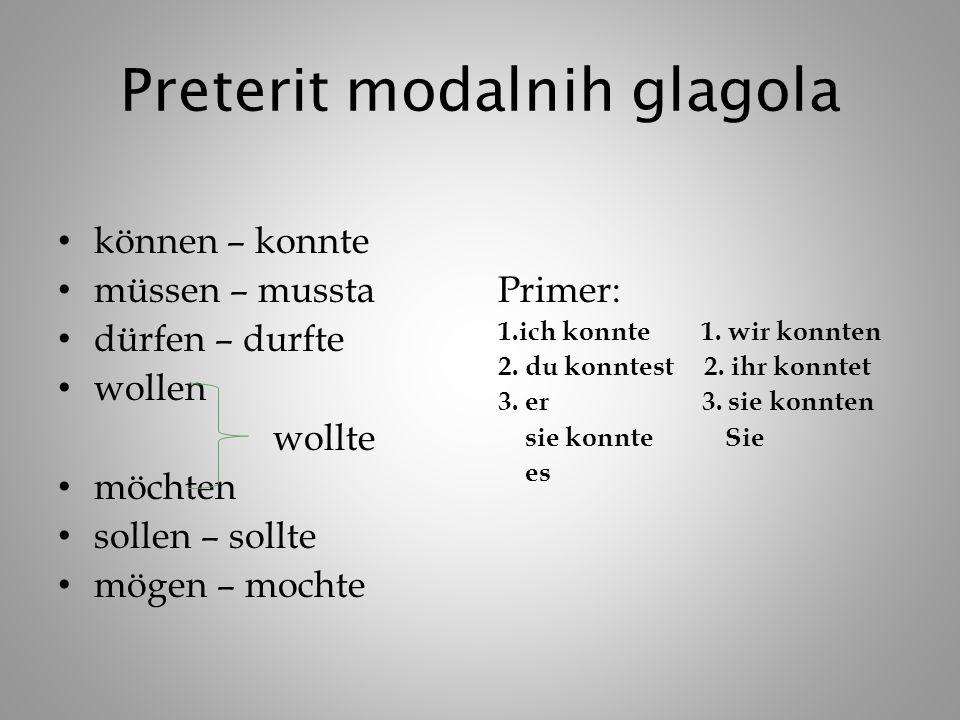 Preterit modalnih glagola können – konnte müssen – mussta dürfen – durfte wollen wollte möchten sollen – sollte mögen – mochte Primer: 1.ich konnte 1.