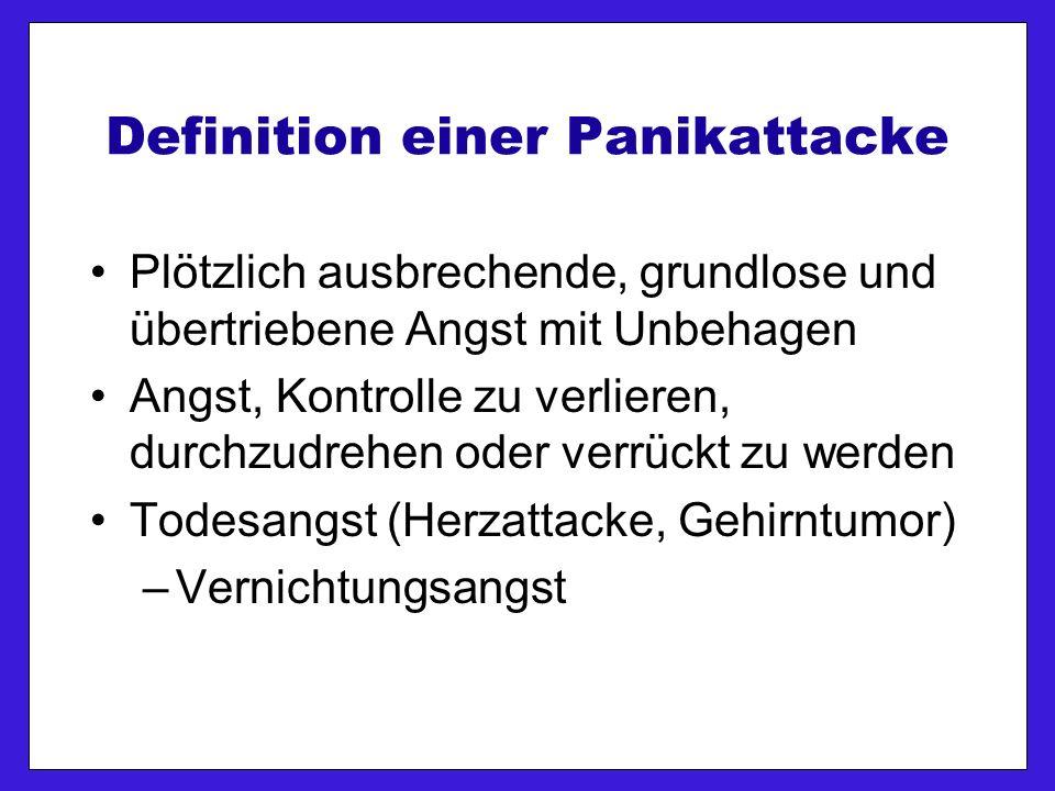 Definition einer Panikattacke Plötzlich ausbrechende, grundlose und übertriebene Angst mit Unbehagen Angst, Kontrolle zu verlieren, durchzudrehen oder verrückt zu werden Todesangst (Herzattacke, Gehirntumor) –Vernichtungsangst