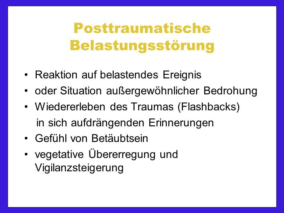 Posttraumatische Belastungsstörung Reaktion auf belastendes Ereignis oder Situation außergewöhnlicher Bedrohung Wiedererleben des Traumas (Flashbacks) in sich aufdrängenden Erinnerungen Gefühl von Betäubtsein vegetative Übererregung und Vigilanzsteigerung
