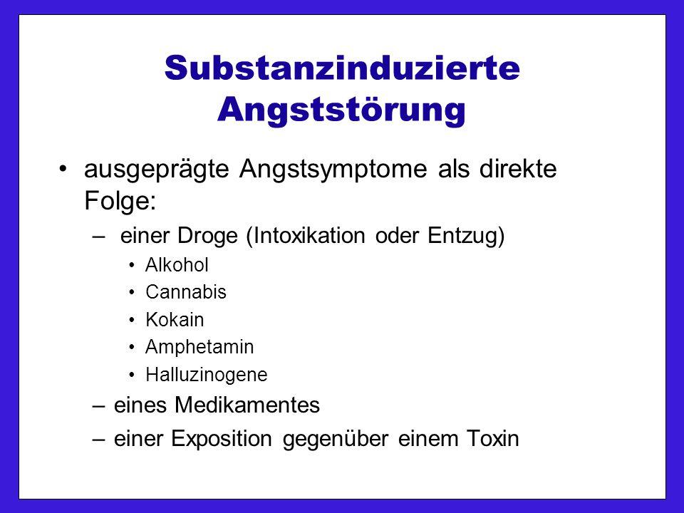 Substanzinduzierte Angststörung ausgeprägte Angstsymptome als direkte Folge: – einer Droge (Intoxikation oder Entzug) Alkohol Cannabis Kokain Amphetamin Halluzinogene –eines Medikamentes –einer Exposition gegenüber einem Toxin