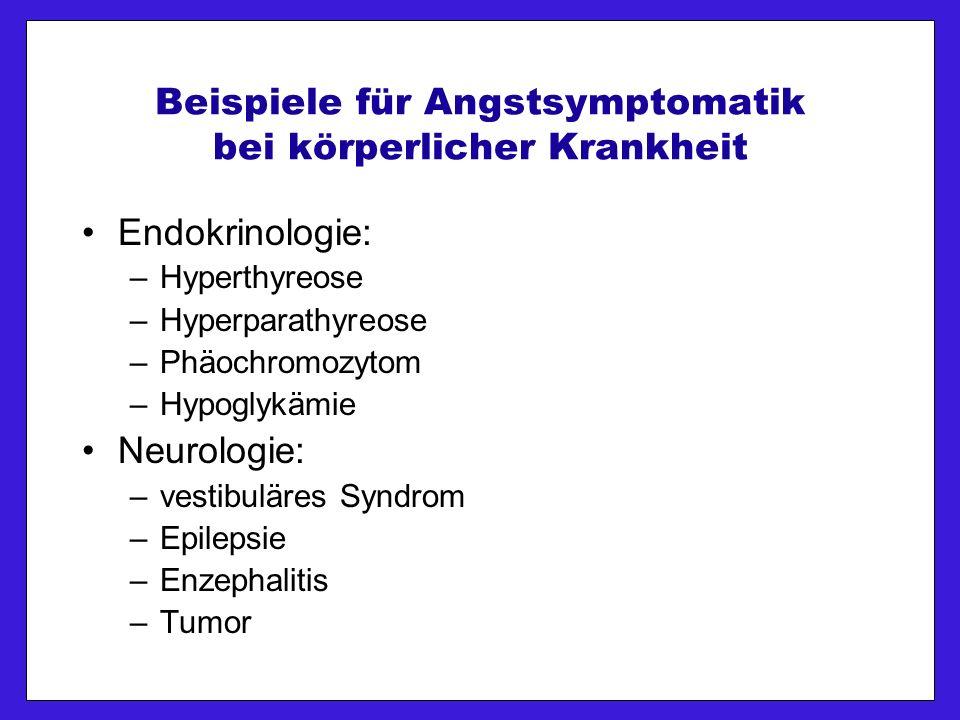 Beispiele für Angstsymptomatik bei körperlicher Krankheit Endokrinologie: –Hyperthyreose –Hyperparathyreose –Phäochromozytom –Hypoglykämie Neurologie: –vestibuläres Syndrom –Epilepsie –Enzephalitis –Tumor